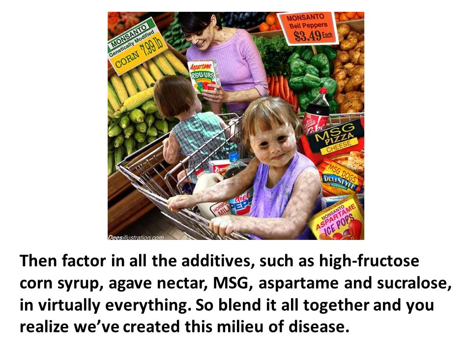 Then factor in all the additives, such as high-fructose corn syrup, agave nectar, MSG, aspartame and sucralose, in virtually everything. So blend it all together and you realize we've created this milieu of disease.
