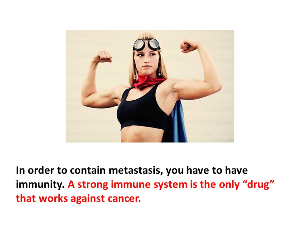 In order to contain metastasis, you have to have immunity