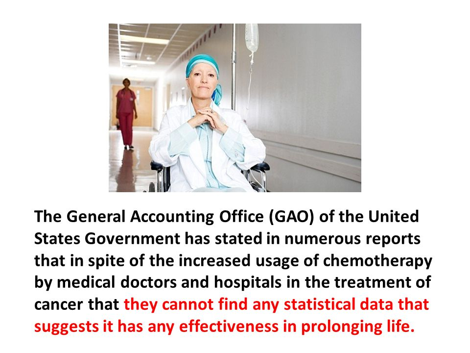 The General Accounting Office (GAO) of the United States Government has stated in numerous reports that in spite of the increased usage of chemotherapy by medical doctors and hospitals in the treatment of cancer that they cannot find any statistical data that suggests it has any effectiveness in prolonging life.