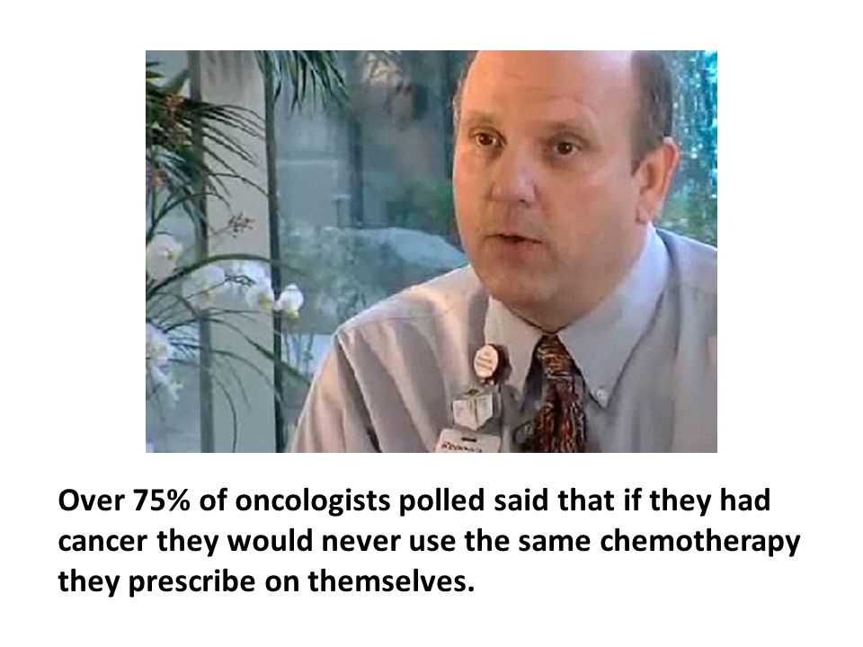 Over 75% of oncologists polled said that if they had cancer they would never use the same chemotherapy they prescribe on themselves. Their reason The ineffectiveness of chemotherapy and its unacceptable degree of toxicity.