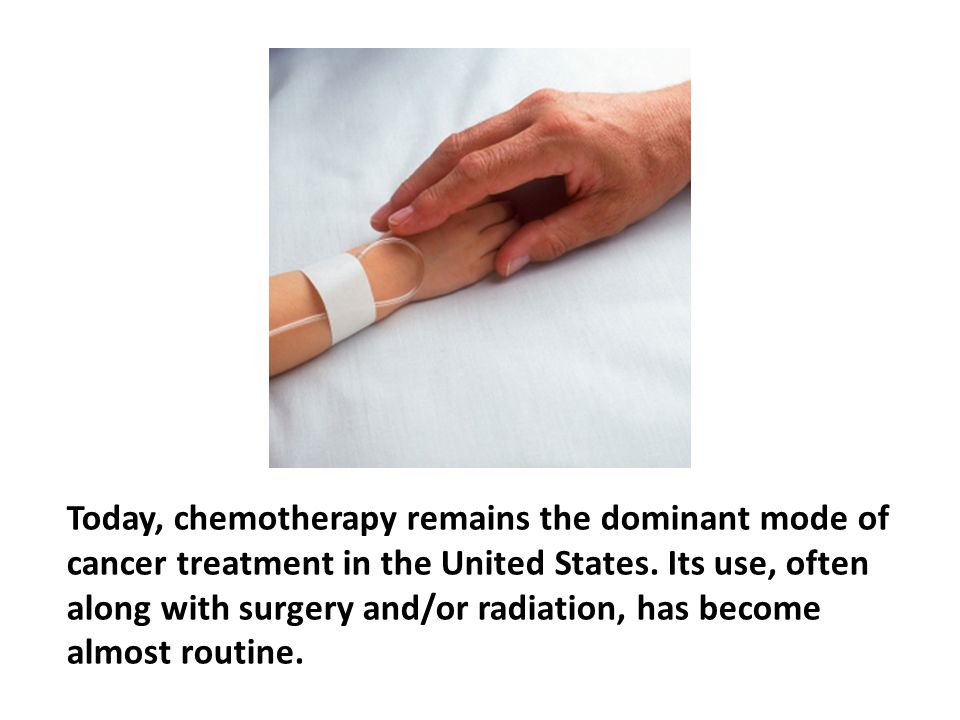 Today, chemotherapy remains the dominant mode of cancer treatment in the United States. Its use, often along with surgery and/or radiation, has become almost routine.