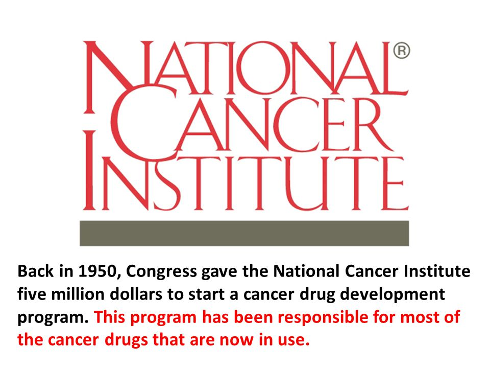 Back in 1950, Congress gave the National Cancer Institute five million dollars to start a cancer drug development program. This program has been responsible for most of the cancer drugs that are now in use.
