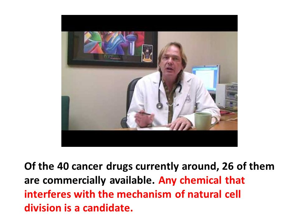 Of the 40 cancer drugs currently around, 26 of them are commercially available. Any chemical that interferes with the mechanism of natural cell division is a candidate.