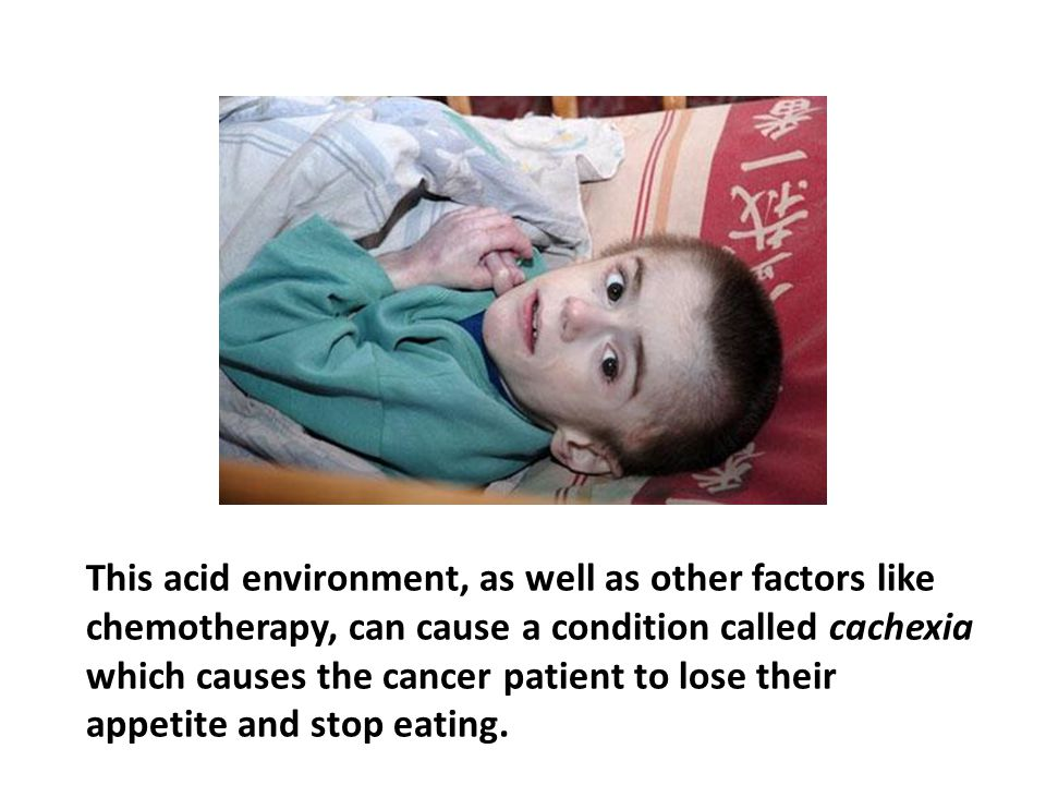 This acid environment, as well as other factors like chemotherapy, can cause a condition called cachexia which causes the cancer patient to lose their appetite and stop eating.