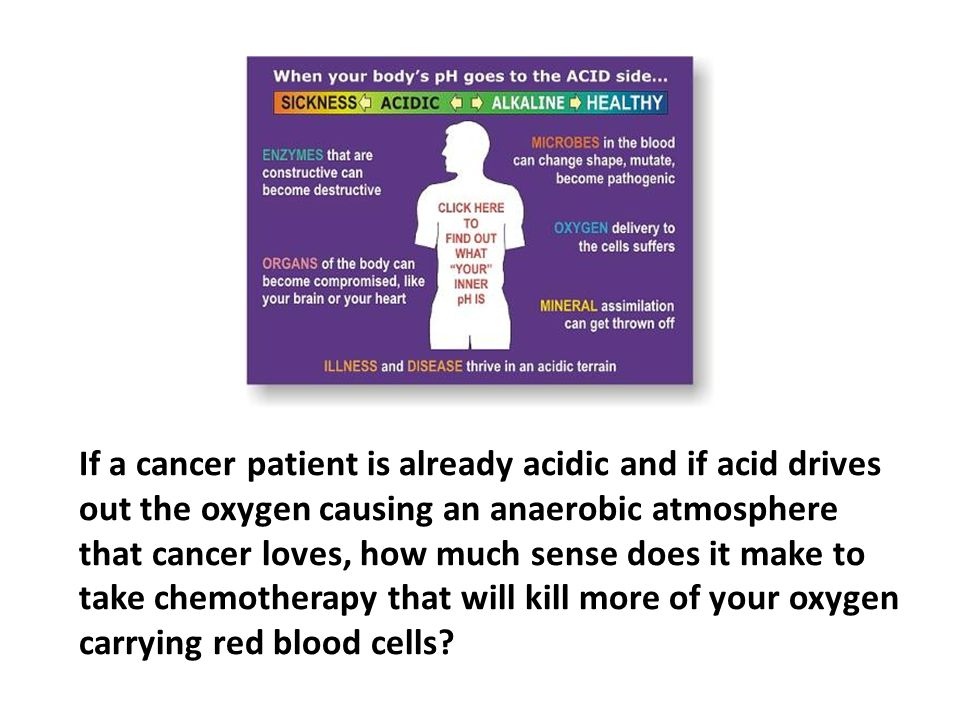 If a cancer patient is already acidic and if acid drives out the oxygen causing an anaerobic atmosphere that cancer loves, how much sense does it make to take chemotherapy that will kill more of your oxygen carrying red blood cells