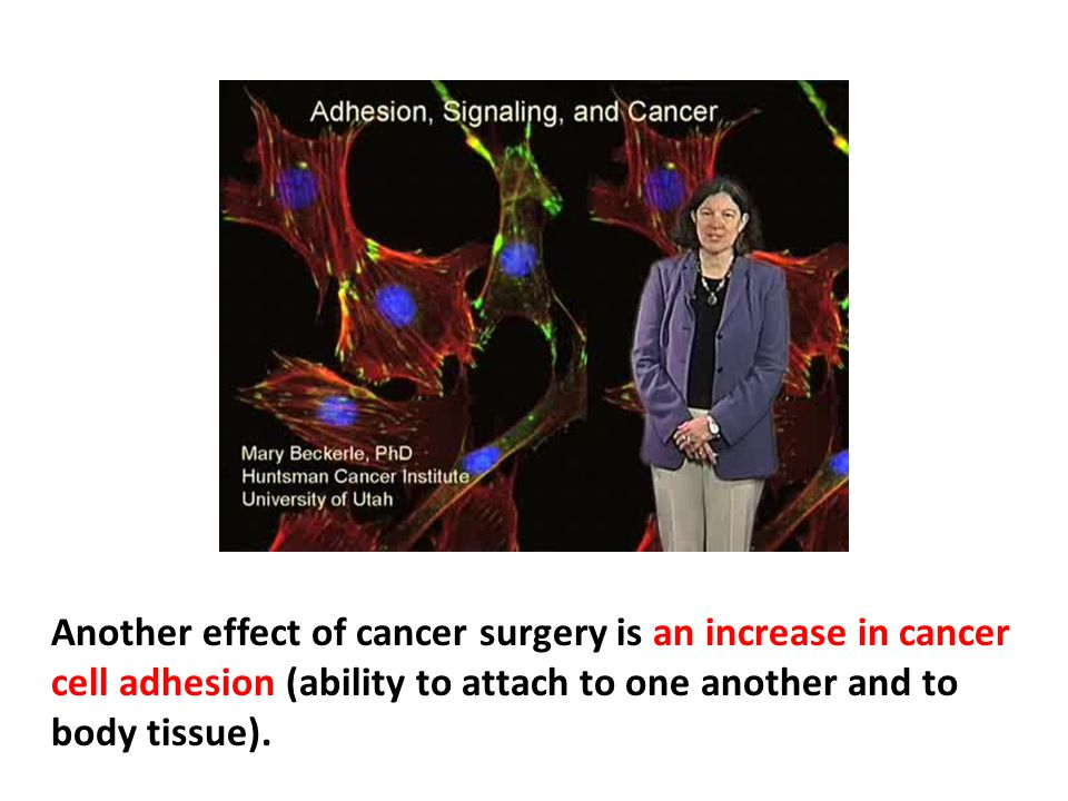 Another effect of cancer surgery is an increase in cancer cell adhesion (ability to attach to one another and to body tissue).