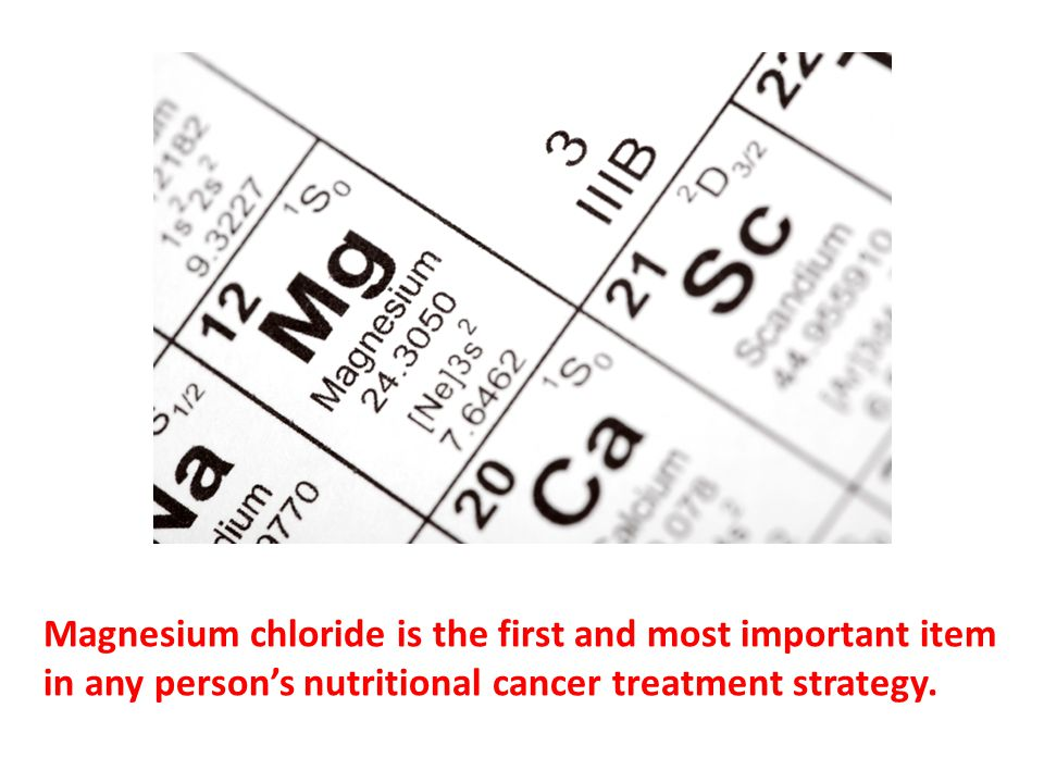 Magnesium chloride is the first and most important item in any person's nutritional cancer treatment strategy. Magnesium is important and desperately needed because it is so terribly deficient in people that even at low concentrations people have felt results.