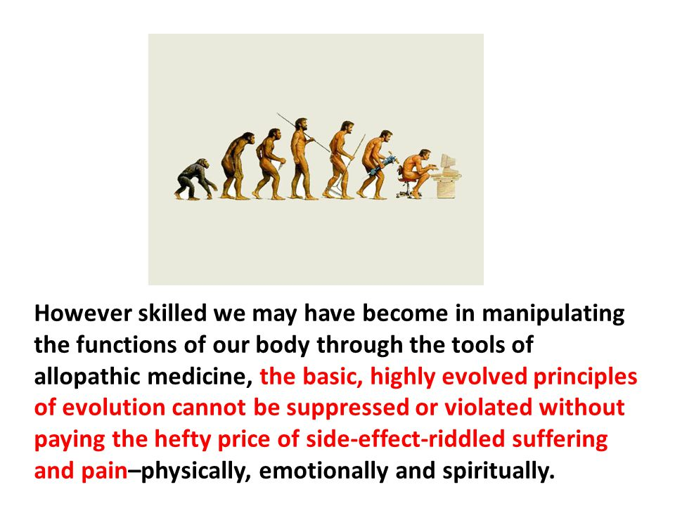 However skilled we may have become in manipulating the functions of our body through the tools of allopathic medicine, the basic, highly evolved principles of evolution cannot be suppressed or violated without paying the hefty price of side-effect-riddled suffering and pain–physically, emotionally and spiritually.