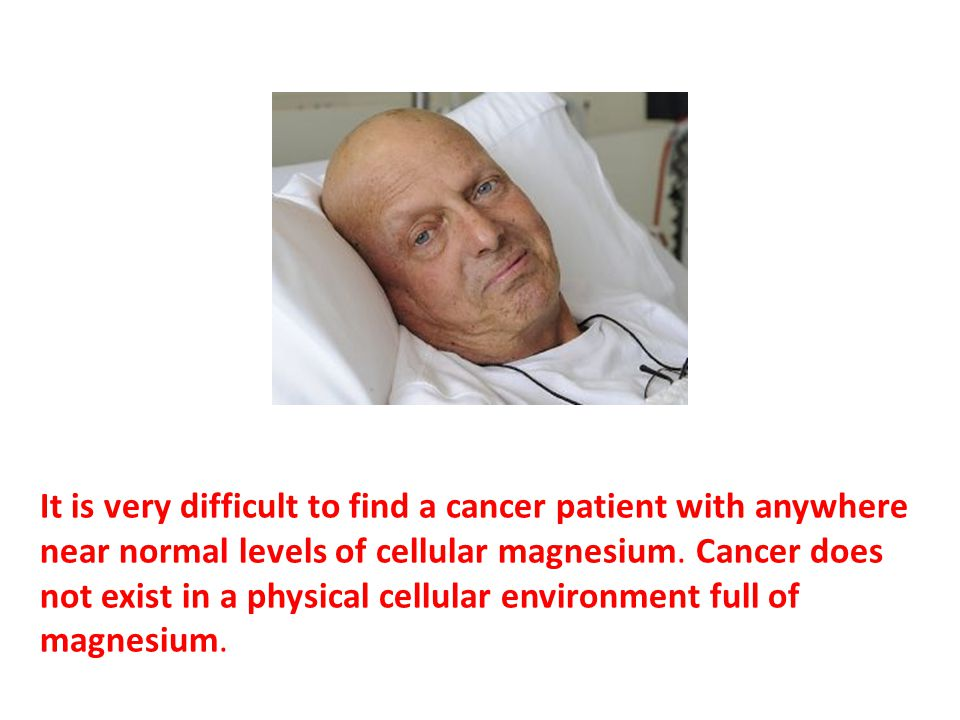 It is very difficult to find a cancer patient with anywhere near normal levels of cellular magnesium.