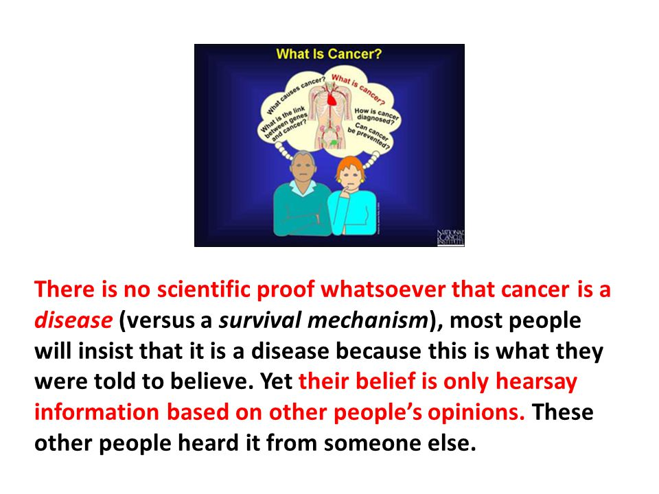 There is no scientific proof whatsoever that cancer is a disease (versus a survival mechanism), most people will insist that it is a disease because this is what they were told to believe. Yet their belief is only hearsay information based on other people's opinions. These other people heard it from someone else.