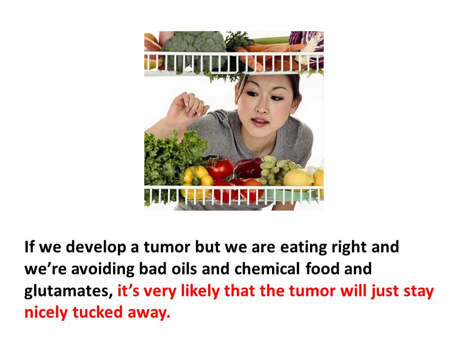 If we develop a tumor but we are eating right and we're avoiding bad oils and chemical food and glutamates, it's very likely that the tumor will just stay nicely tucked away. The one thing that's known in oncology that the general public doesn't know is that tumors can change their characteristics based on these factors.
