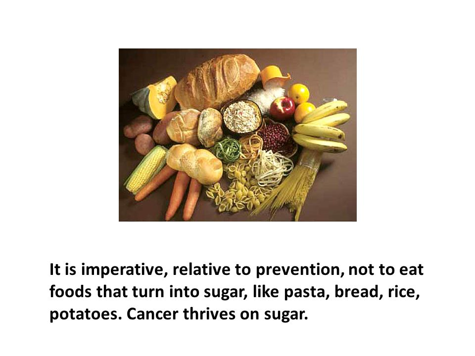 It is imperative, relative to prevention, not to eat foods that turn into sugar, like pasta, bread, rice, potatoes. Cancer thrives on sugar. It's the insulin connection. Avoiding foods the body turns to sugar is not only cancer protective but also a great way to lose weight permanently.