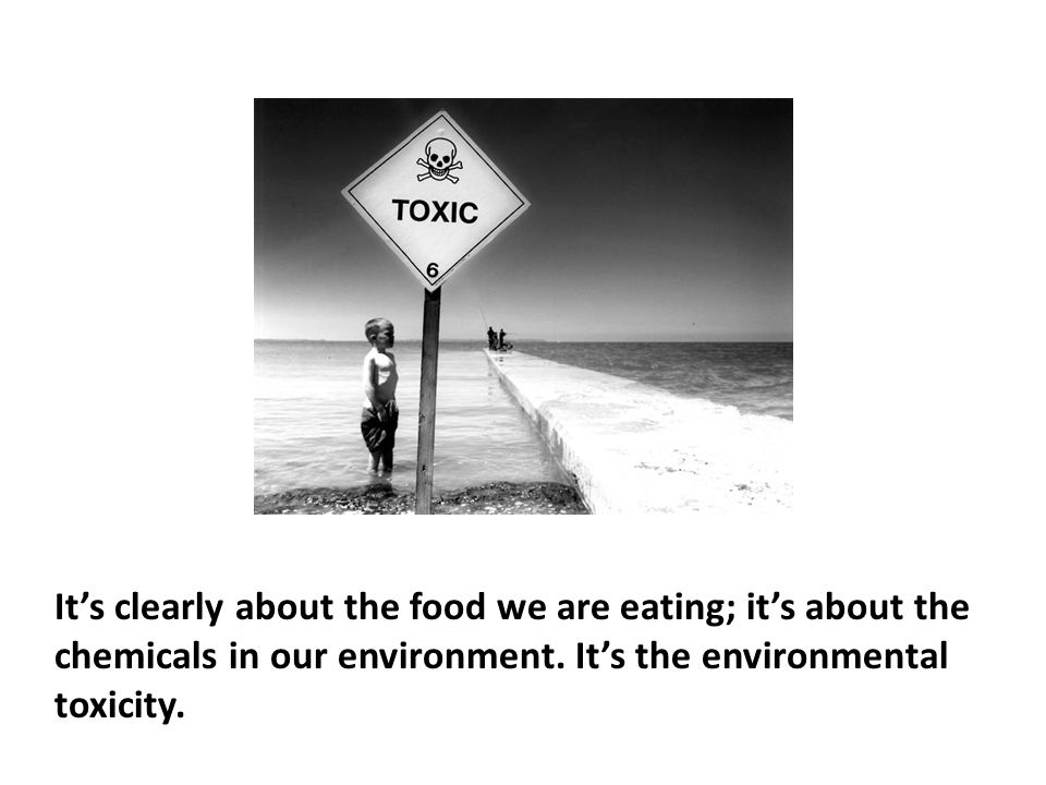 It's clearly about the food we are eating; it's about the chemicals in our environment. It's the environmental toxicity.