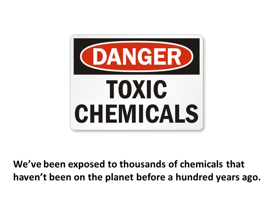 We've been exposed to thousands of chemicals that haven't been on the planet before a hundred years ago.
