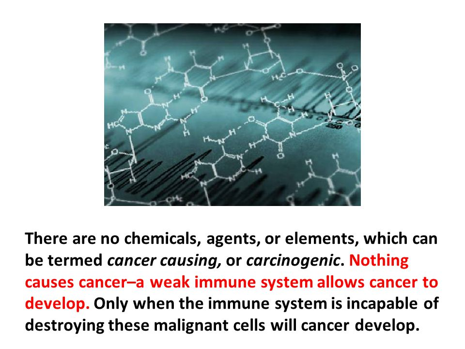 There are no chemicals, agents, or elements, which can be termed cancer causing, or carcinogenic. Nothing causes cancer–a weak immune system allows cancer to develop. Only when the immune system is incapable of destroying these malignant cells will cancer develop.