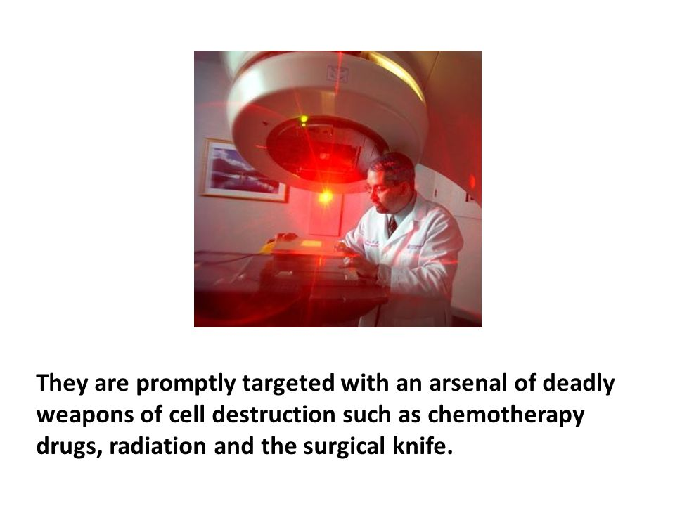 They are promptly targeted with an arsenal of deadly weapons of cell destruction such as chemotherapy drugs, radiation and the surgical knife.