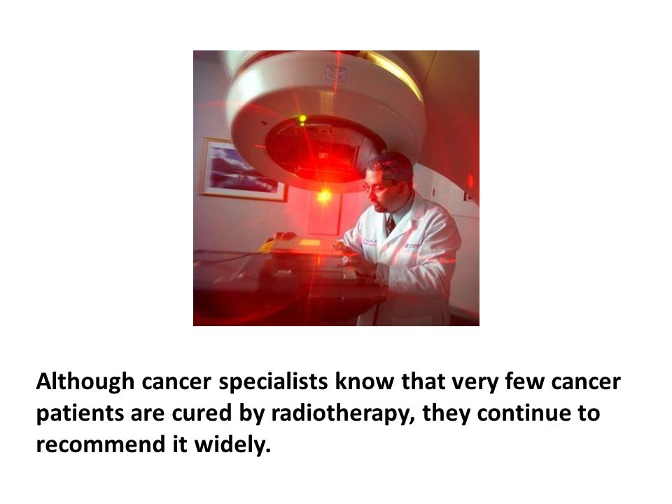 Although cancer specialists know that very few cancer patients are cured by radiotherapy, they continue to recommend it widely. The radioactivity used to kill cancer cells can cause normal cells to mutate, creating new cancer cells of other types. A number of studies have found that people who undergo radiation therapy are actually more likely to have their cancers spread to other sites in their bodies.