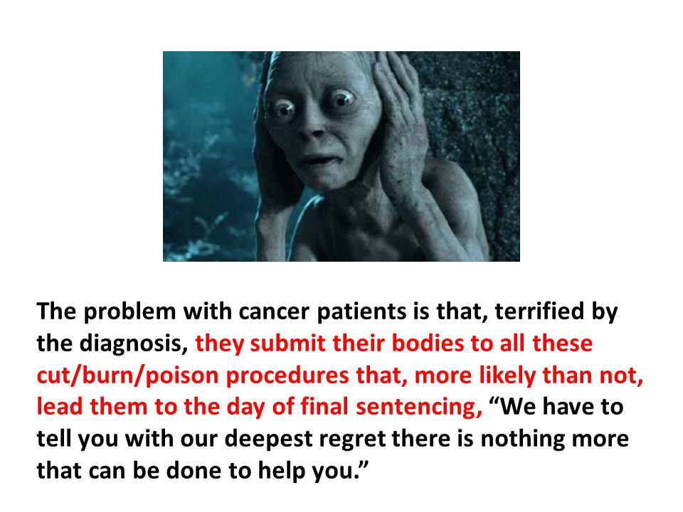 The problem with cancer patients is that, terrified by the diagnosis, they submit their bodies to all these cut/burn/poison procedures that, more likely than not, lead them to the day of final sentencing, We have to tell you with our deepest regret there is nothing more that can be done to help you.