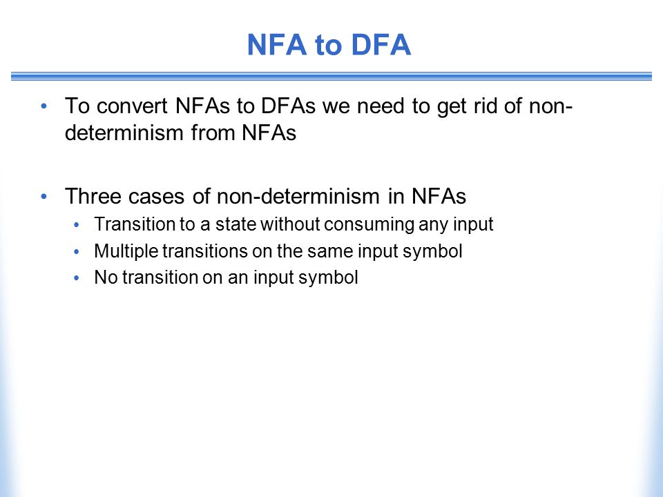 NFA to DFA To convert NFAs to DFAs we need to get rid of non-determinism from NFAs. Three cases of non-determinism in NFAs.