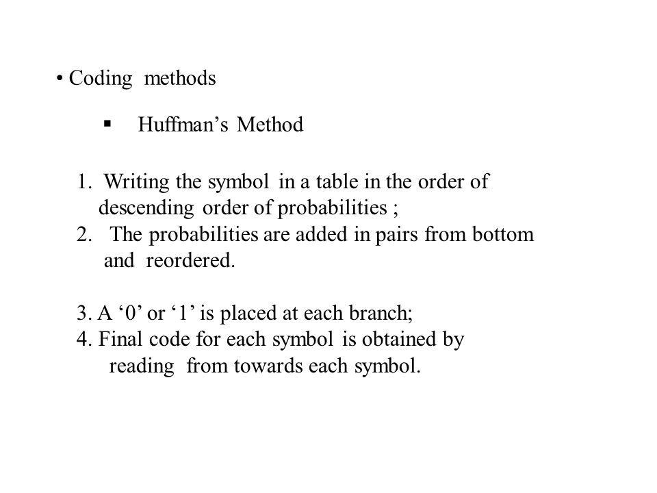 Coding methods Huffman's Method. 1. Writing the symbol in a table in the order of. descending order of probabilities ;