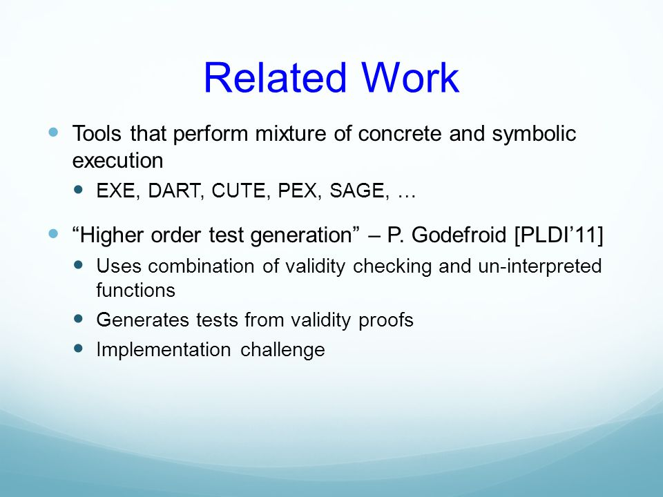 Related Work Tools that perform mixture of concrete and symbolic execution. EXE, DART, CUTE, PEX, SAGE, …