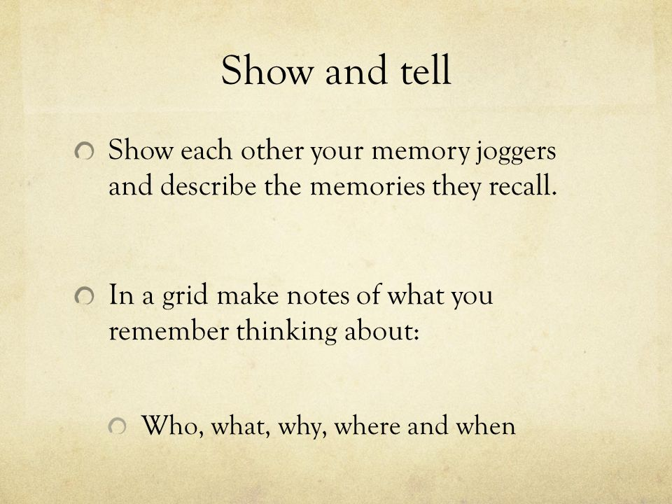 Show and tell Show each other your memory joggers and describe the memories they recall. In a grid make notes of what you remember thinking about: