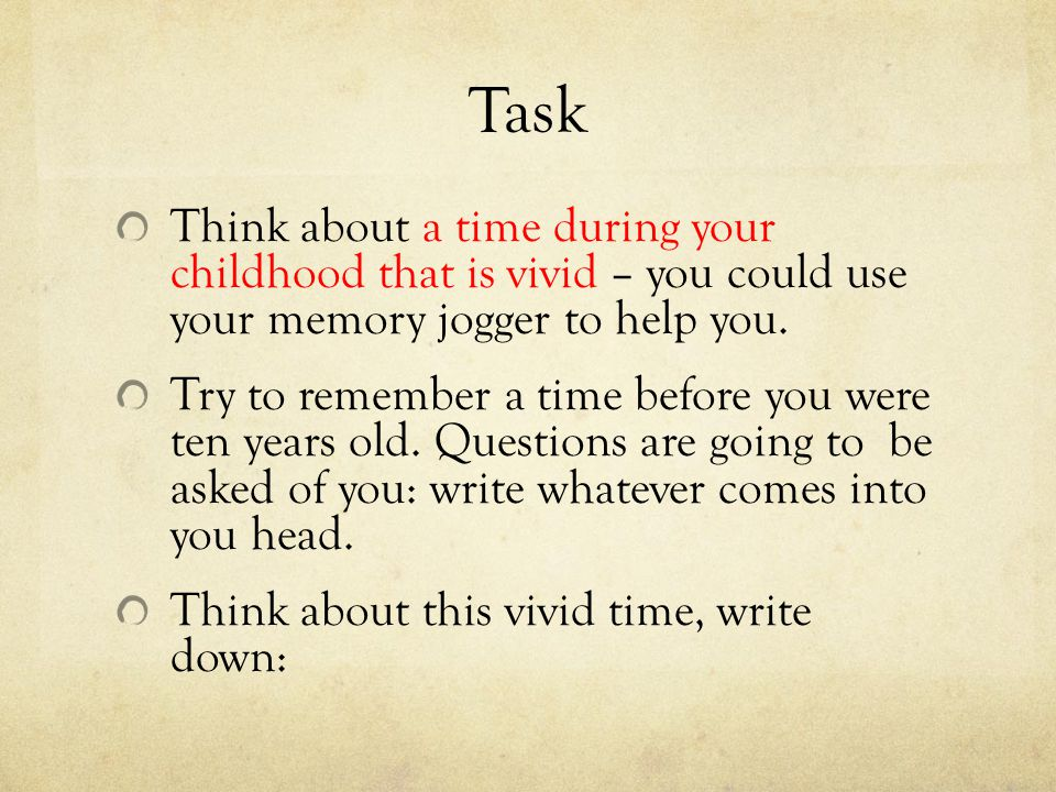 Task Think about a time during your childhood that is vivid – you could use your memory jogger to help you.
