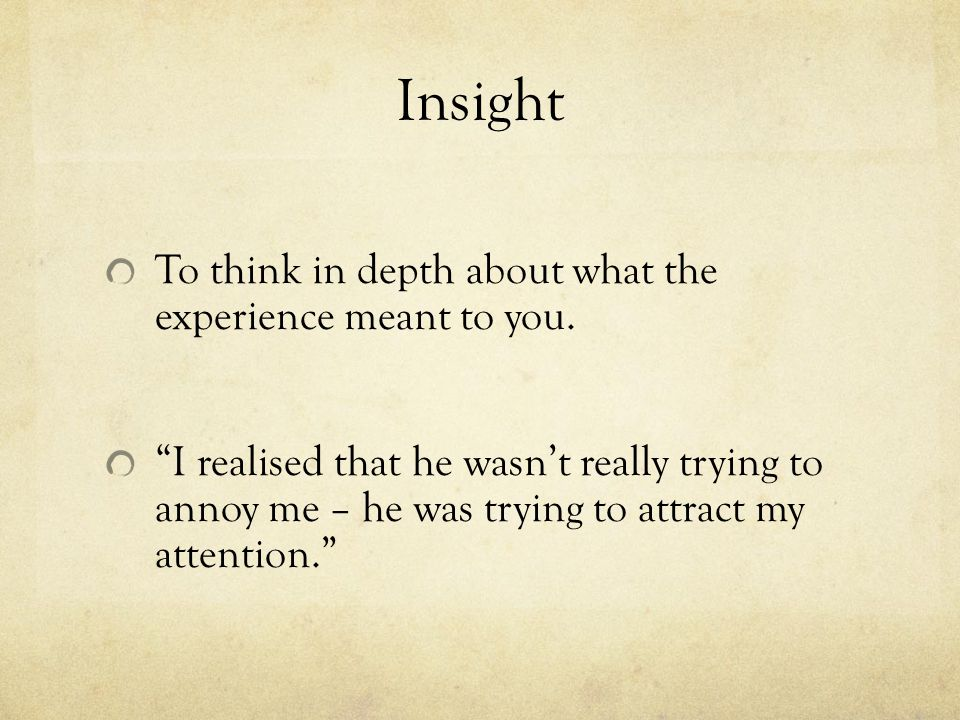 Insight To think in depth about what the experience meant to you.