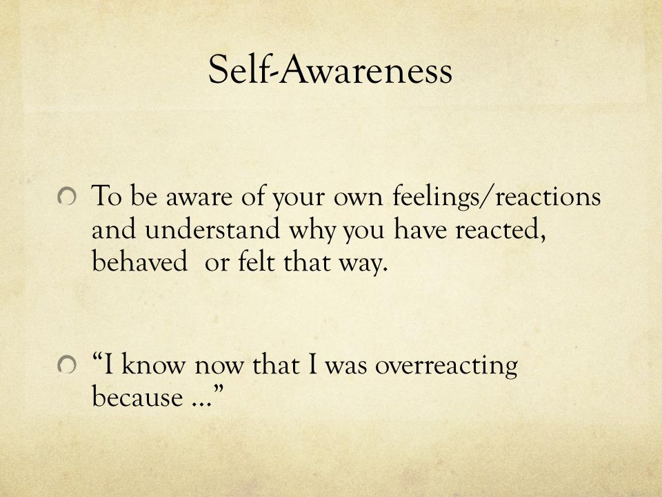 Self-Awareness To be aware of your own feelings/reactions and understand why you have reacted, behaved or felt that way.