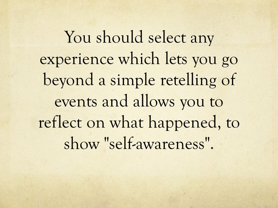 You should select any experience which lets you go beyond a simple retelling of events and allows you to reflect on what happened, to show self-awareness .