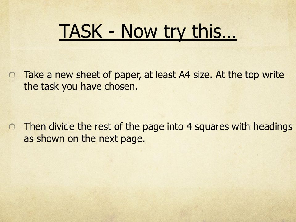 TASK - Now try this… Take a new sheet of paper, at least A4 size. At the top write the task you have chosen.