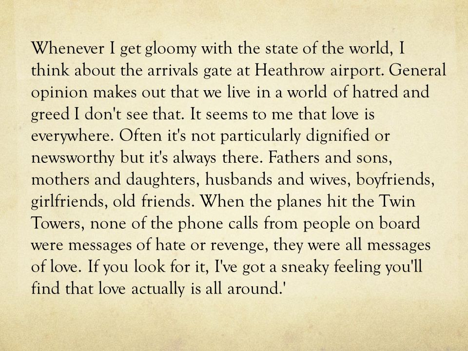 Whenever I get gloomy with the state of the world, I think about the arrivals gate at Heathrow airport. General opinion makes out that we live in a world of hatred and greed I don t see that. It seems to me that love is everywhere. Often it s not particularly dignified or newsworthy but it s always there. Fathers and sons, mothers and daughters, husbands and wives, boyfriends, girlfriends, old friends. When the planes hit the Twin Towers, none of the phone calls from people on board were messages of hate or revenge, they were all messages of love. If you look for it, I ve got a sneaky feeling you ll find that love actually is all around.