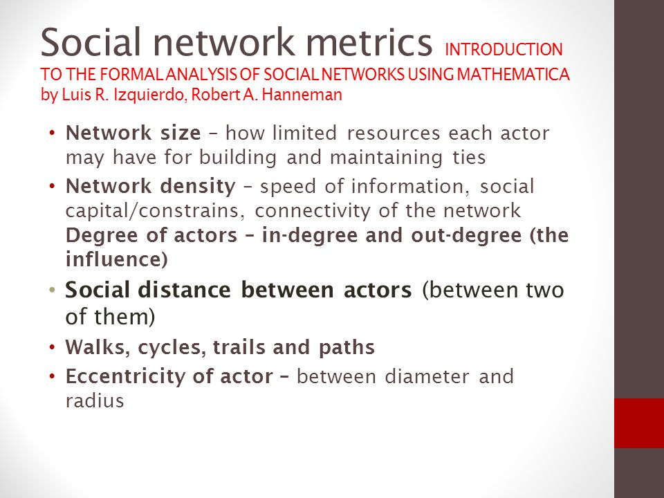 Social network metrics INTRODUCTION TO THE FORMAL ANALYSIS OF SOCIAL NETWORKS USING MATHEMATICA by Luis R. Izquierdo, Robert A. Hanneman