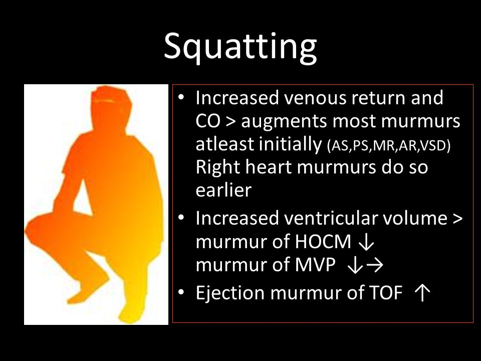 Squatting Increased venous return and CO > augments most murmurs atleast initially (AS,PS,MR,AR,VSD) Right heart murmurs do so earlier.