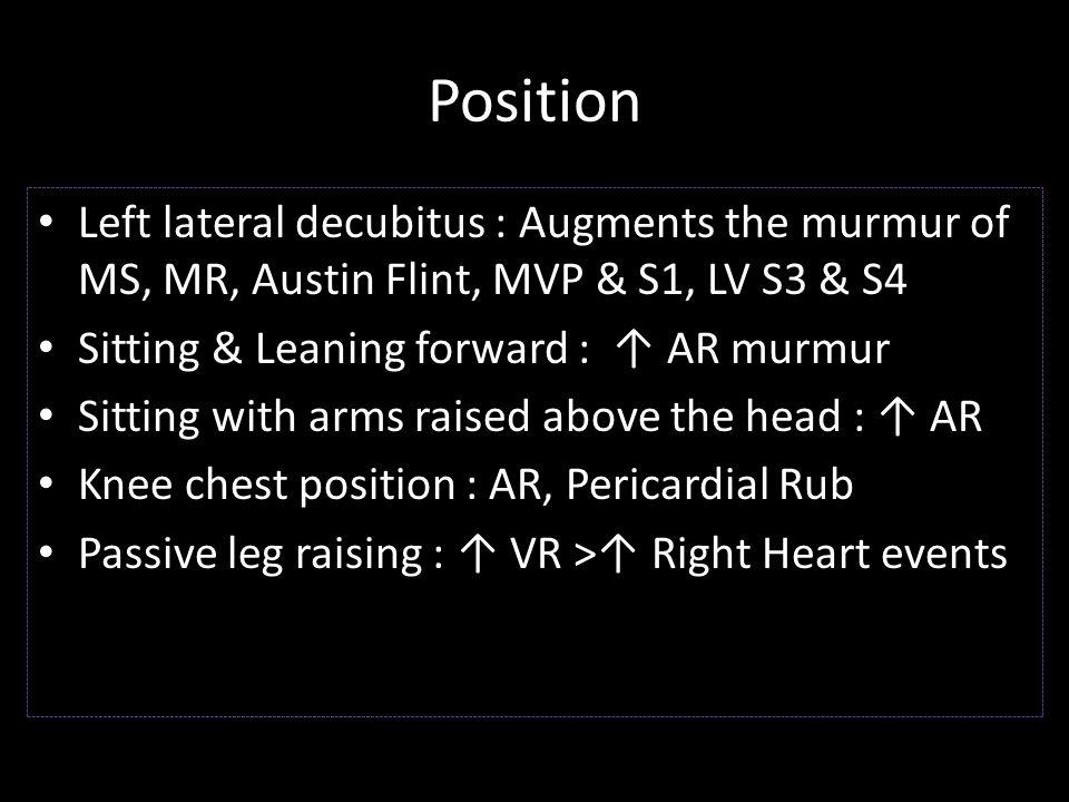 Position Left lateral decubitus : Augments the murmur of MS, MR, Austin Flint, MVP & S1, LV S3 & S4.