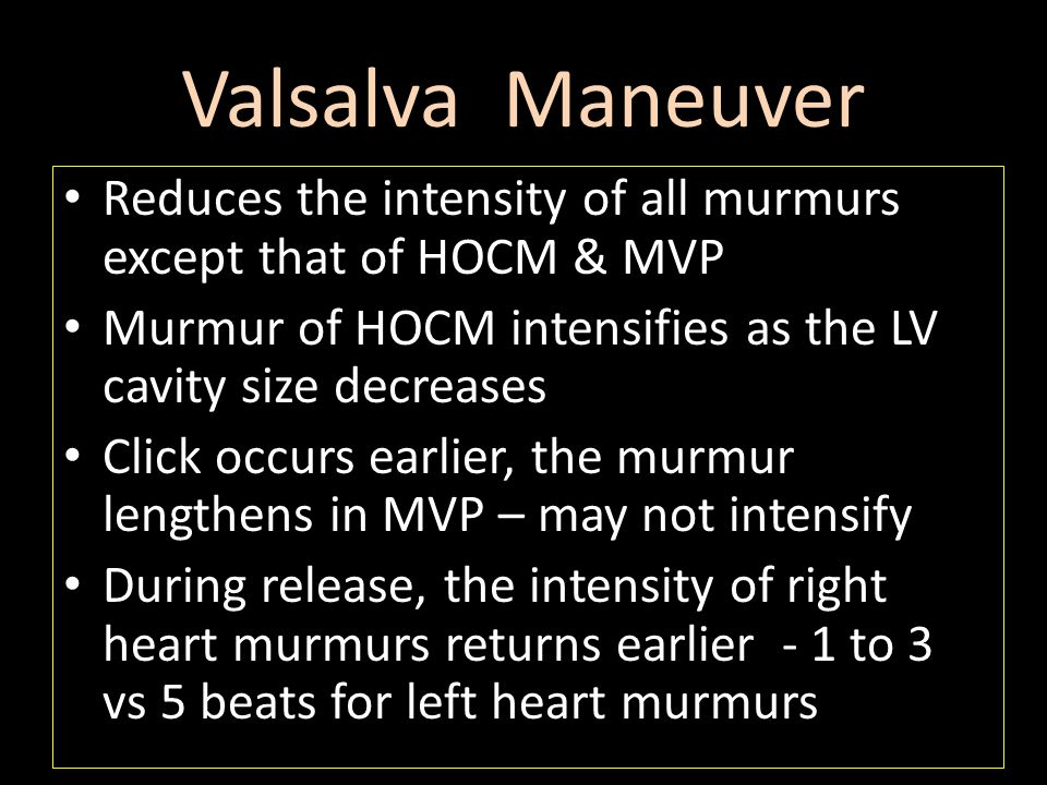 Valsalva Maneuver Reduces the intensity of all murmurs except that of HOCM & MVP. Murmur of HOCM intensifies as the LV cavity size decreases.