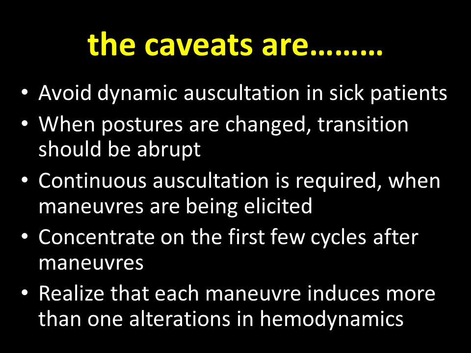 the caveats are……… Avoid dynamic auscultation in sick patients