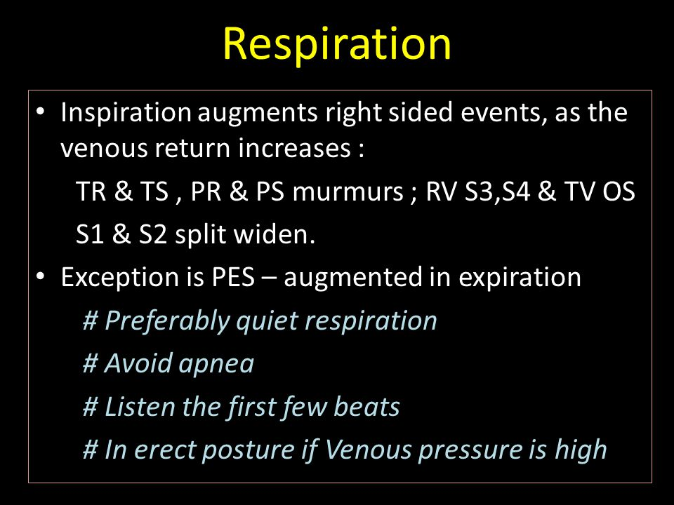 Respiration Inspiration augments right sided events, as the venous return increases : TR & TS , PR & PS murmurs ; RV S3,S4 & TV OS.