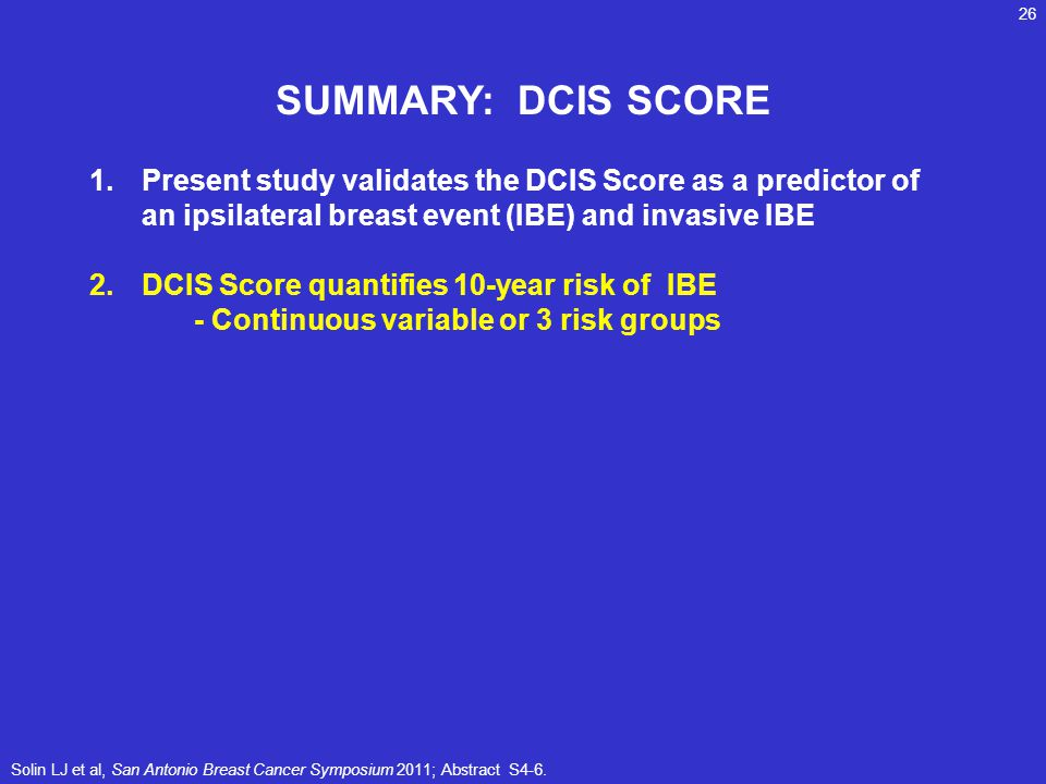 SUMMARY: DCIS SCORE Present study validates the DCIS Score as a predictor of an ipsilateral breast event (IBE) and invasive IBE.