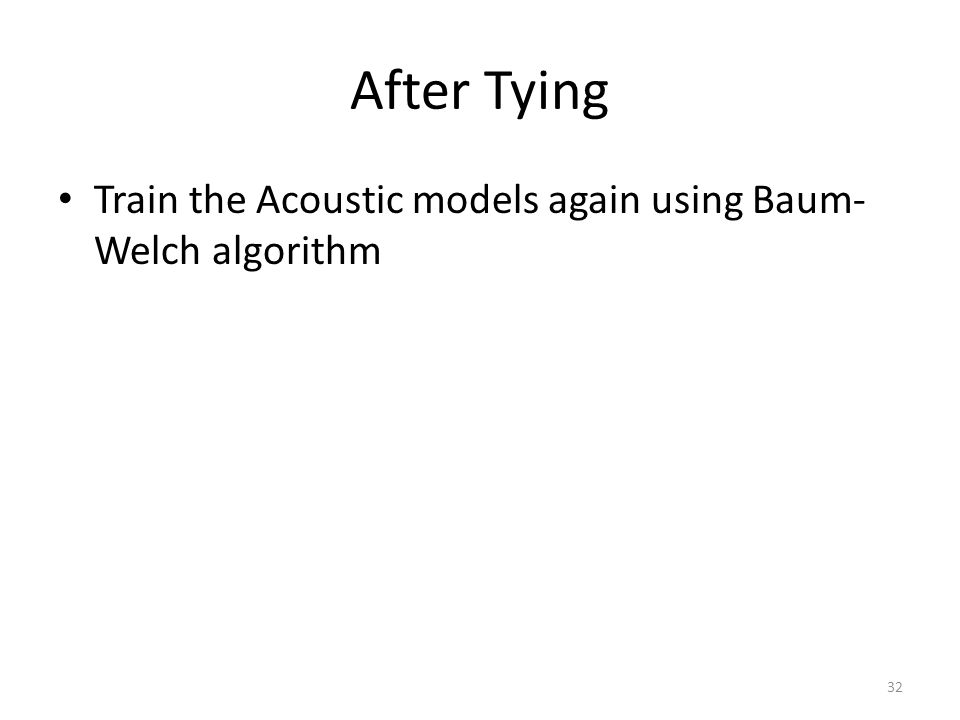 After Tying Train the Acoustic models again using Baum-Welch algorithm