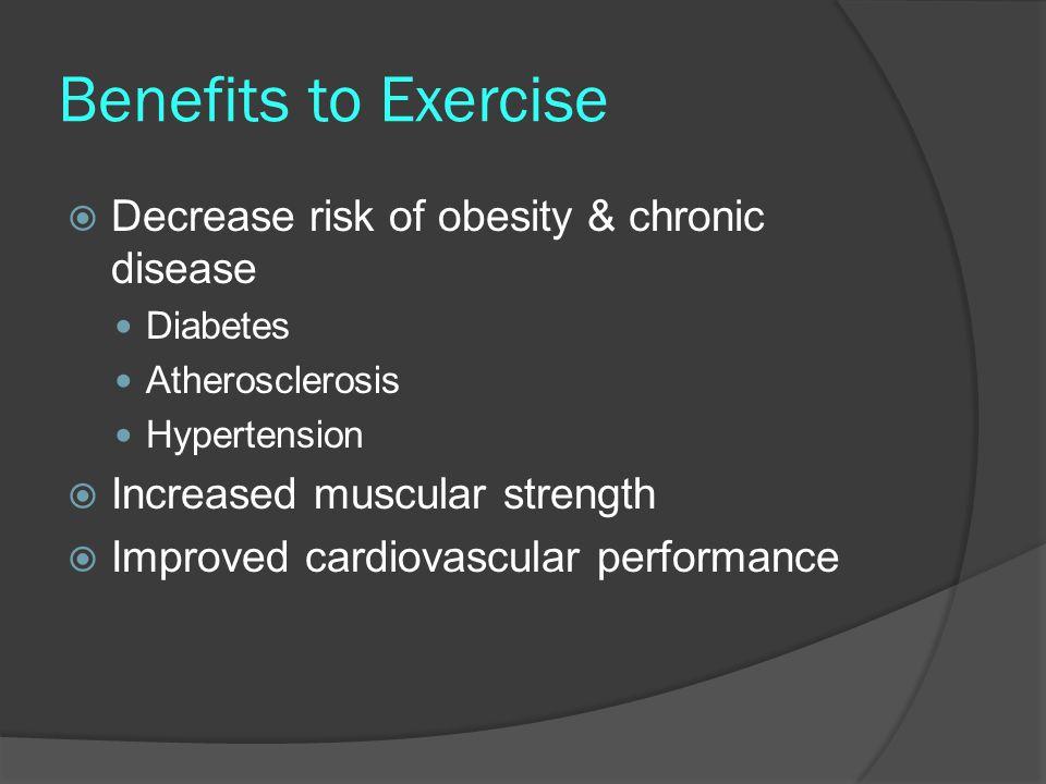 Benefits to Exercise Decrease risk of obesity & chronic disease