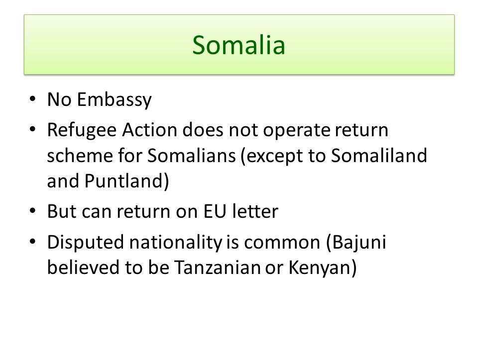 Somalia No Embassy. Refugee Action does not operate return scheme for Somalians (except to Somaliland and Puntland)