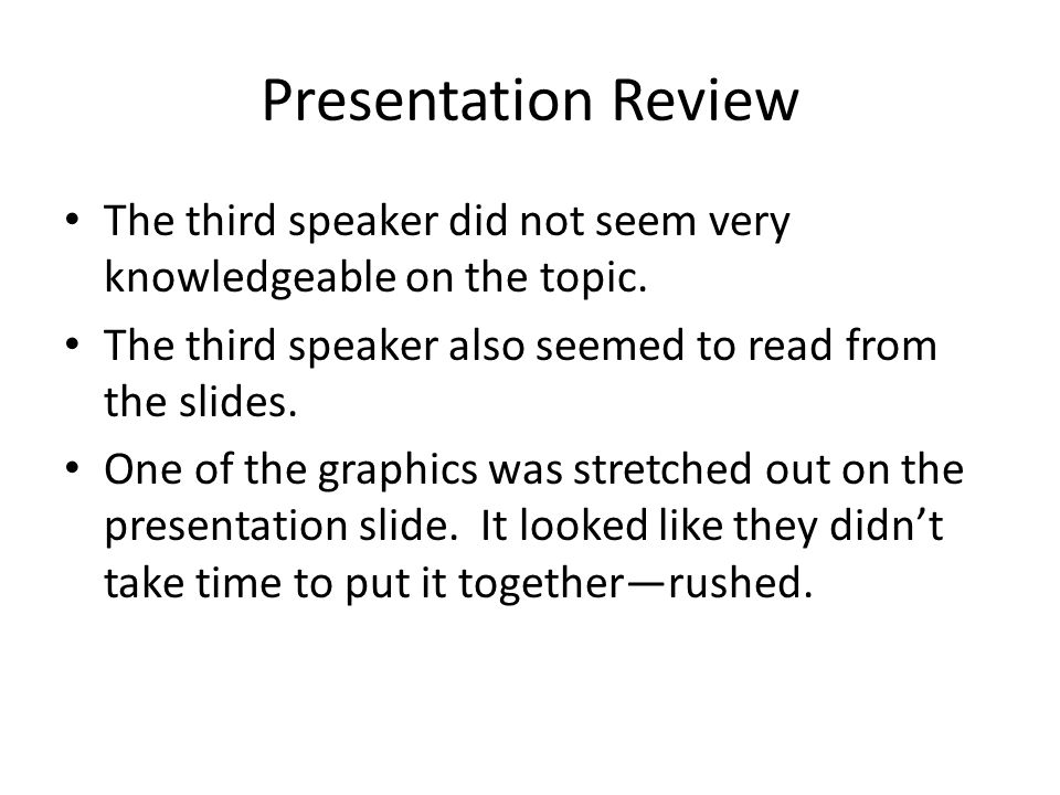 Presentation Review The third speaker did not seem very knowledgeable on the topic. The third speaker also seemed to read from the slides.
