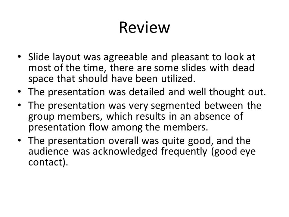Review Slide layout was agreeable and pleasant to look at most of the time, there are some slides with dead space that should have been utilized.
