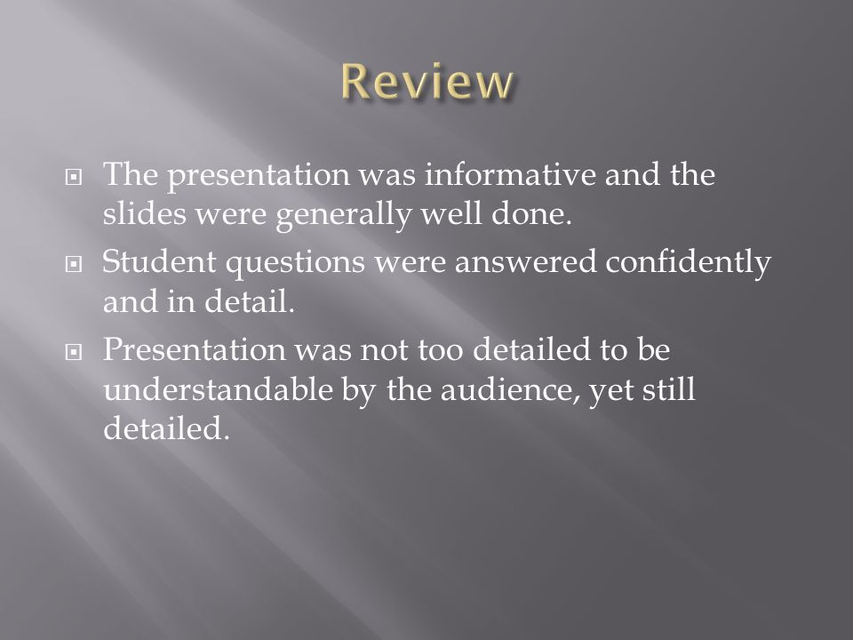 Review The presentation was informative and the slides were generally well done. Student questions were answered confidently and in detail.