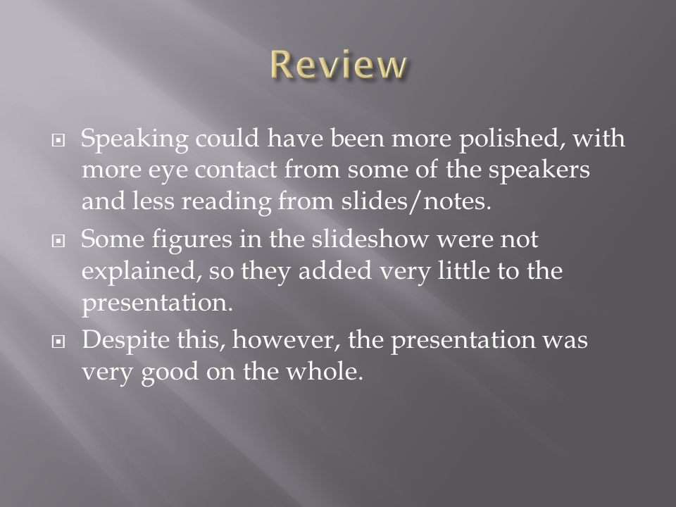 Review Speaking could have been more polished, with more eye contact from some of the speakers and less reading from slides/notes.