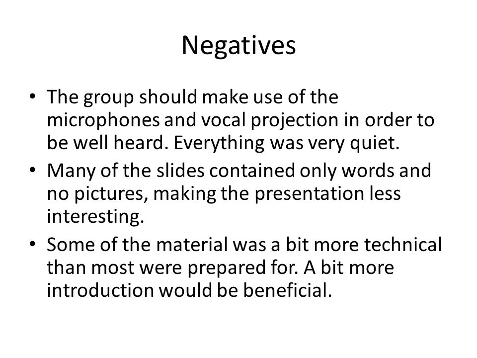 Negatives The group should make use of the microphones and vocal projection in order to be well heard. Everything was very quiet.
