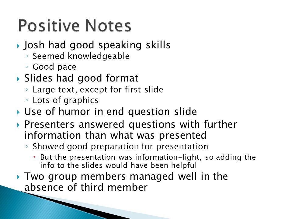 Positive Notes Josh had good speaking skills Slides had good format