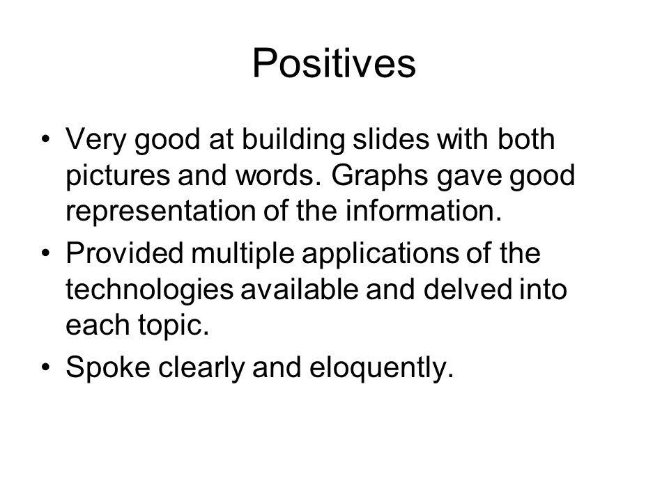 Positives Very good at building slides with both pictures and words. Graphs gave good representation of the information.