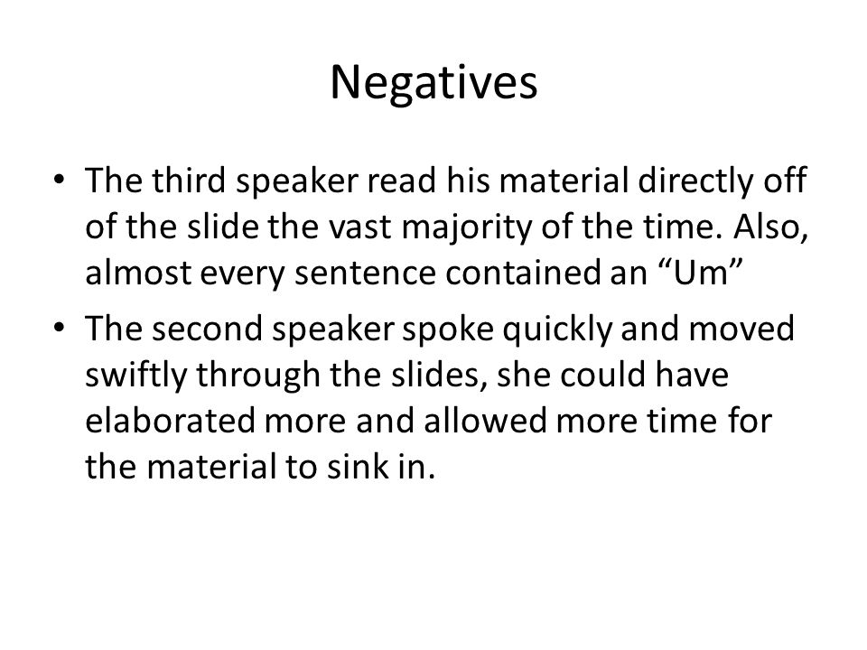 Negatives The third speaker read his material directly off of the slide the vast majority of the time. Also, almost every sentence contained an Um